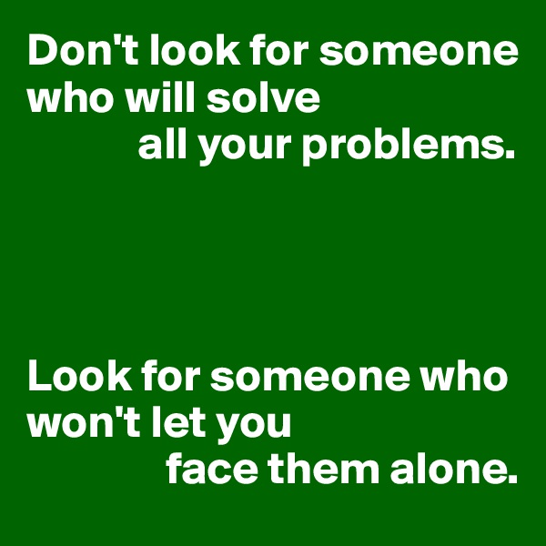 Don't look for someone who will solve              all your problems.     Look for someone who won't let you                 face them alone.