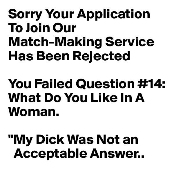 "Sorry Your Application To Join Our  Match-Making Service Has Been Rejected  You Failed Question #14: What Do You Like In A Woman.  ""My Dick Was Not an   Acceptable Answer.."