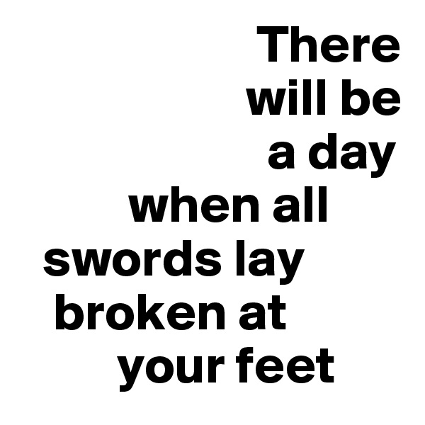 There                        will be                         a day                when all      swords lay      broken at           your feet