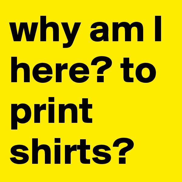 why am I here? to print shirts?