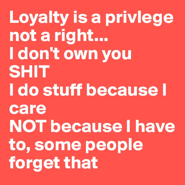 Loyalty is a privlege not a right... I don't own you SHIT I do stuff because I care  NOT because I have to, some people forget that