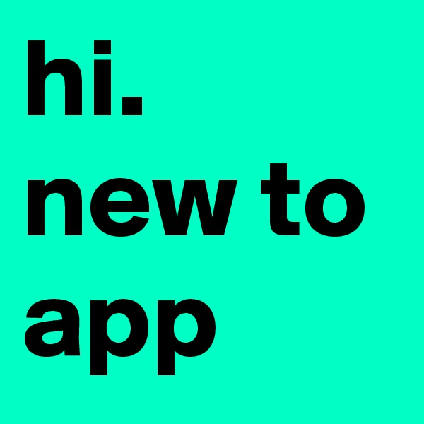 hi. new to app