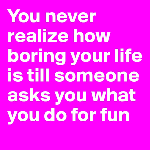 You never realize how boring your life is till someone asks you what you do for fun