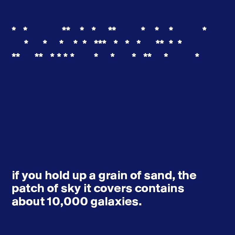 *   *              **    *   *     **          *    *    *            *      *      *     *    *  *   ***   *   *   *      **  *  * **      **   * * * *        *     *       *   **     *           *         if you hold up a grain of sand, the patch of sky it covers contains about 10,000 galaxies.