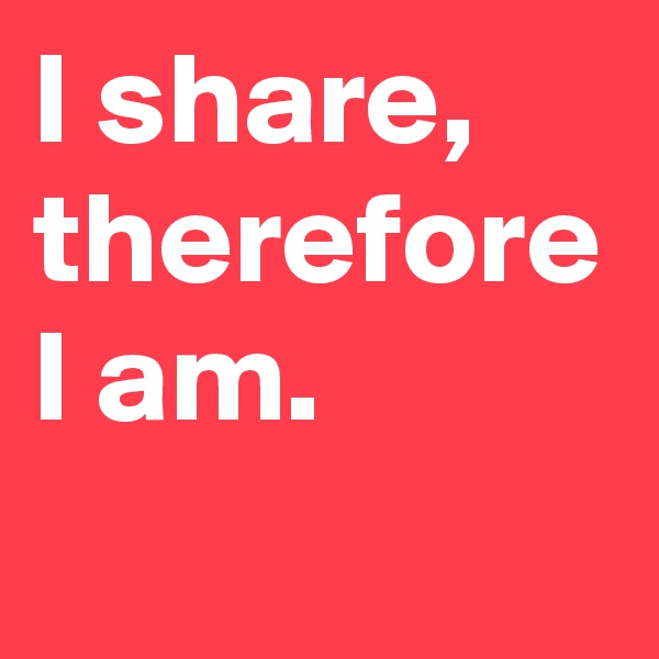 I share, therefore I am.