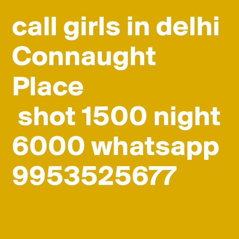 call girls in delhi Connaught Place  shot 1500 night 6000 whatsapp 9953525677