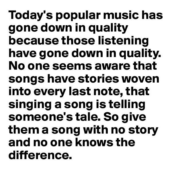 Today's popular music has gone down in quality because those listening have gone down in quality. No one seems aware that songs have stories woven into every last note, that singing a song is telling someone's tale. So give them a song with no story and no one knows the difference.