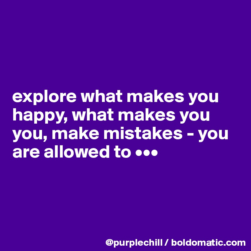 explore what makes you happy, what makes you you, make mistakes - you are allowed to •••