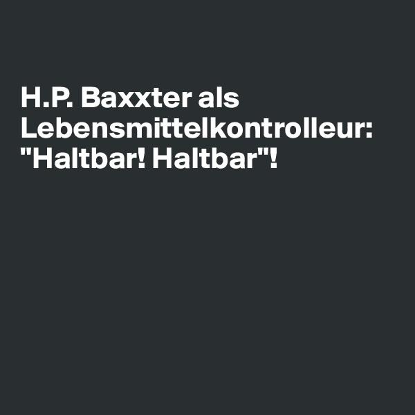 """H.P. Baxxter als Lebensmittelkontrolleur:  """"Haltbar! Haltbar""""!"""