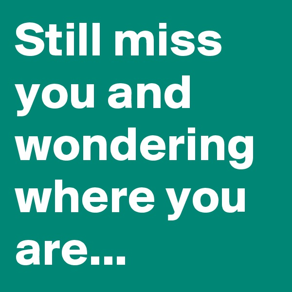 Still miss you and wondering where you are...
