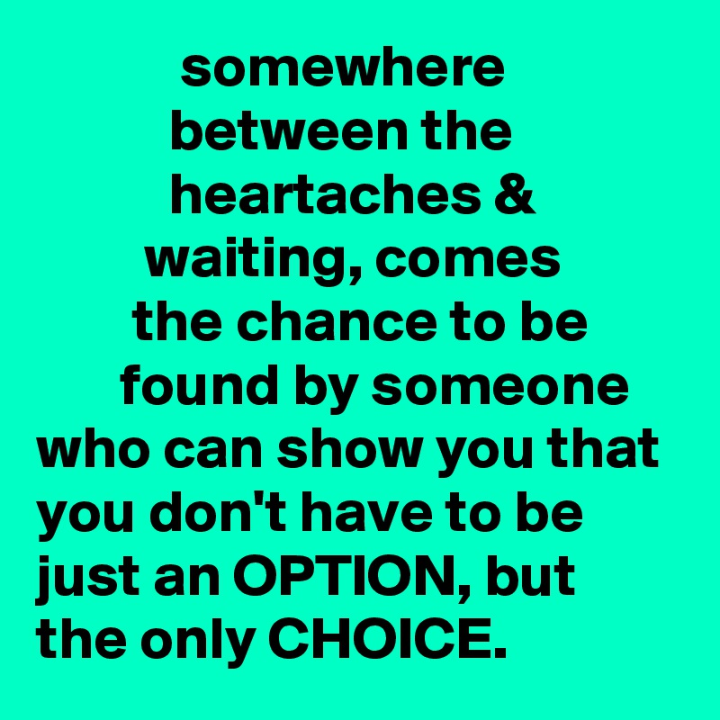 somewhere                         between the                        heartaches &                     waiting, comes                 the chance to be              found by someone who can show you that you don't have to be just an OPTION, but the only CHOICE.