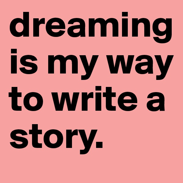 dreaming is my way to write a story.