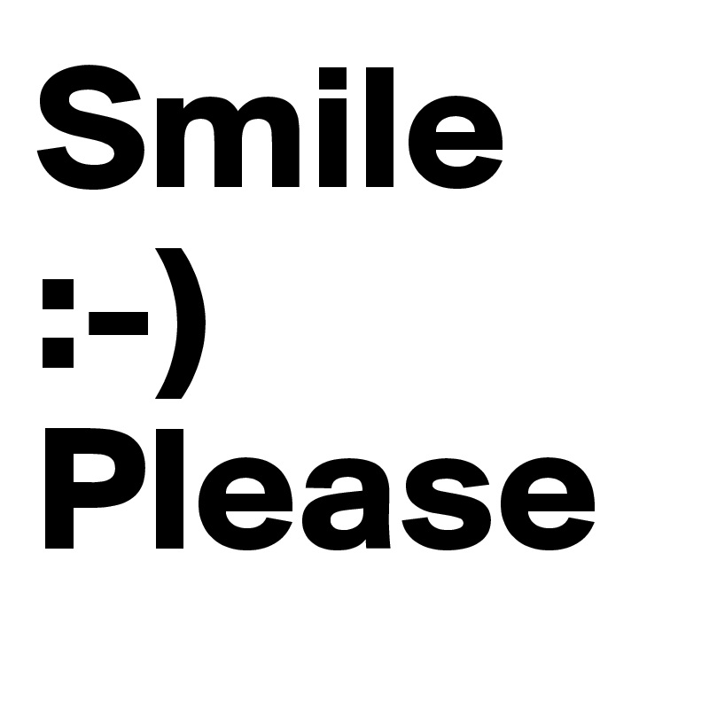 Smile  :-)   Please