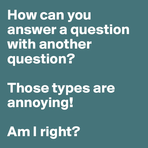 How can you answer a question with another question?  Those types are annoying!  Am I right?