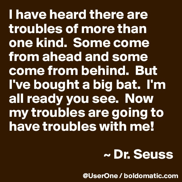 I have heard there are troubles of more than one kind.  Some come from ahead and some come from behind.  But I've bought a big bat.  I'm all ready you see.  Now my troubles are going to have troubles with me!                                    ~ Dr. Seuss
