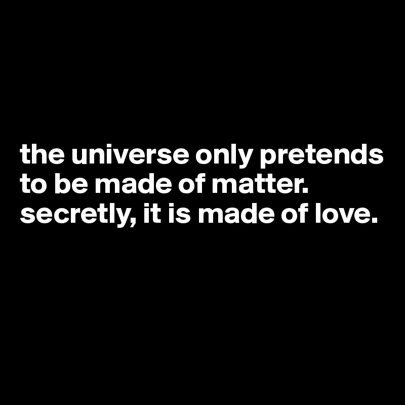 the universe only pretends to be made of matter.  secretly, it is made of love.