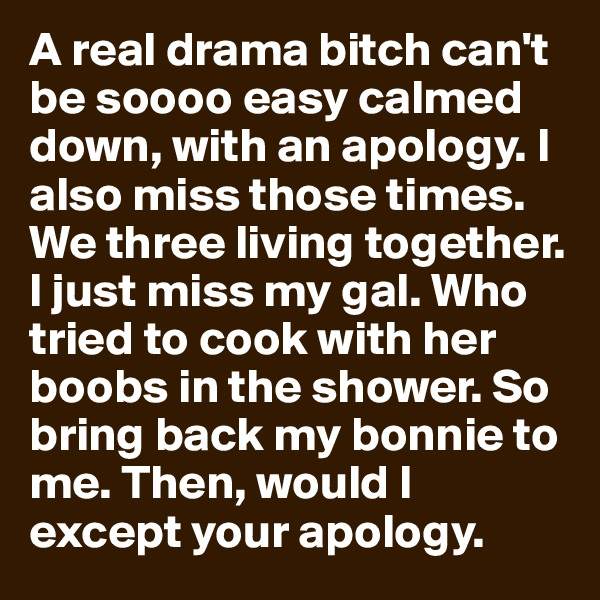 A real drama bitch can't be soooo easy calmed down, with an apology. I also miss those times. We three living together. I just miss my gal. Who tried to cook with her boobs in the shower. So bring back my bonnie to me. Then, would I except your apology.