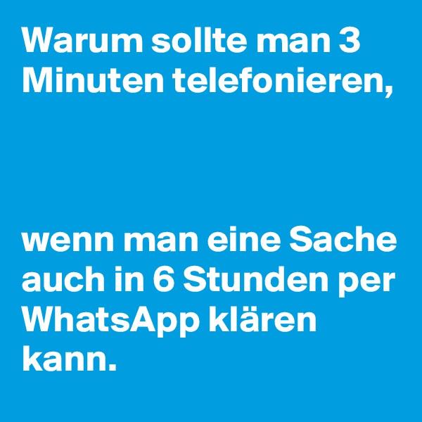 Warum sollte man 3 Minuten telefonieren,     wenn man eine Sache auch in 6 Stunden per WhatsApp klären kann.