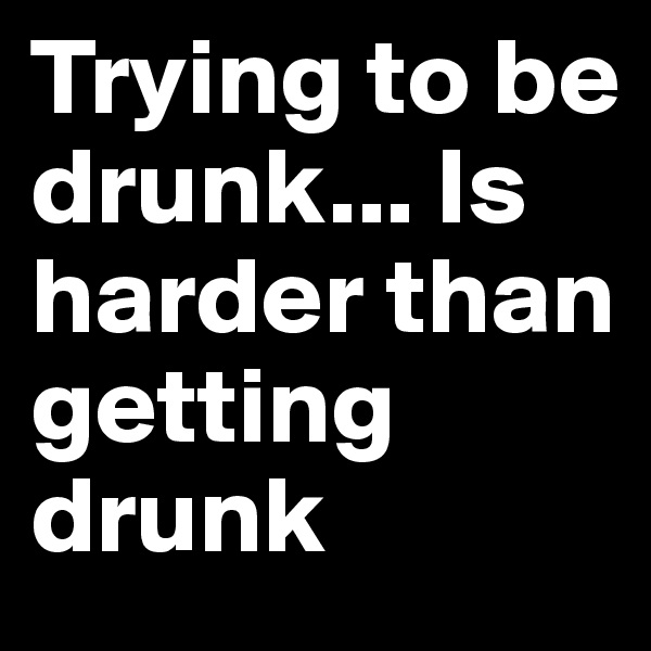 Trying to be drunk... Is harder than getting drunk