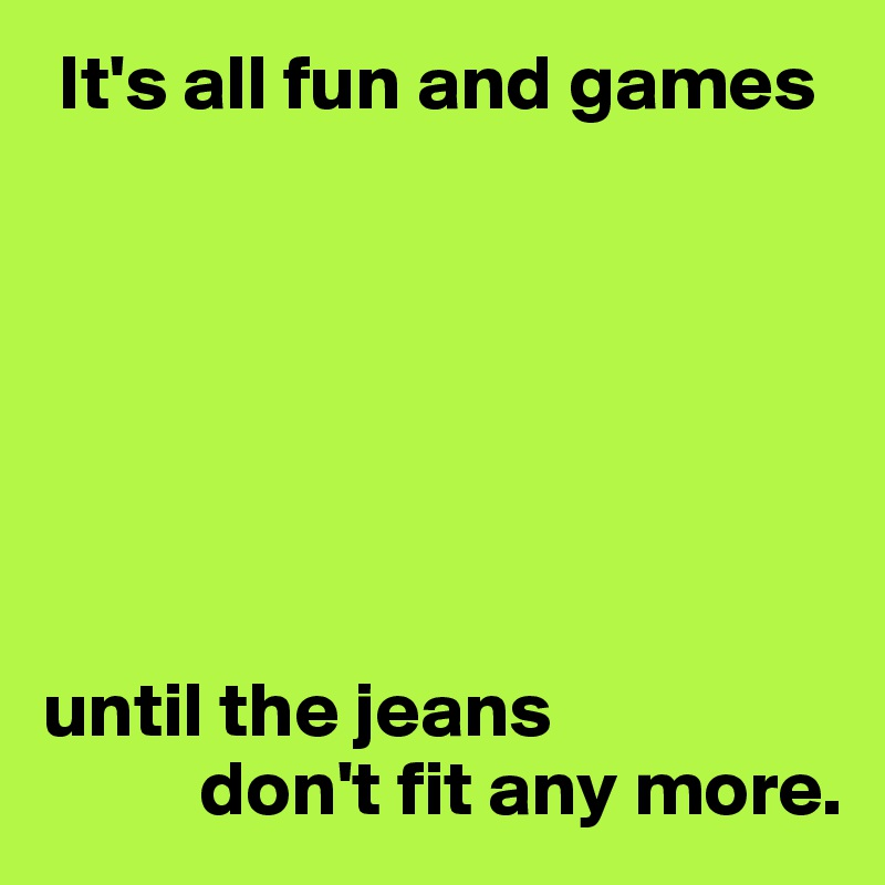 It's all fun and games        until the jeans           don't fit any more.