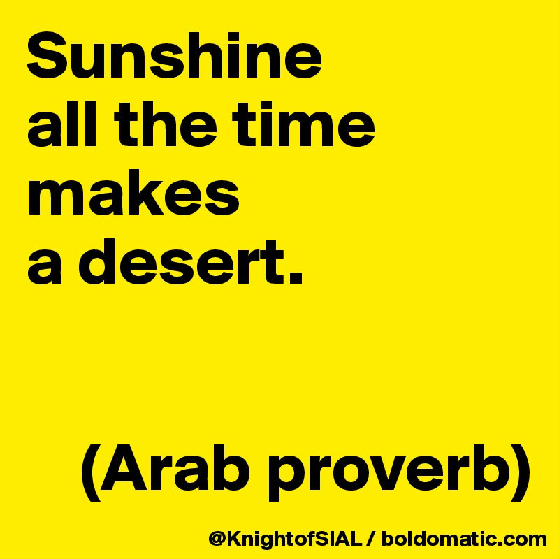 Sunshine  all the time makes  a desert.       (Arab proverb)