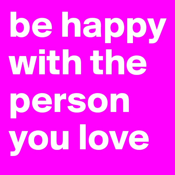 be happy with the person you love