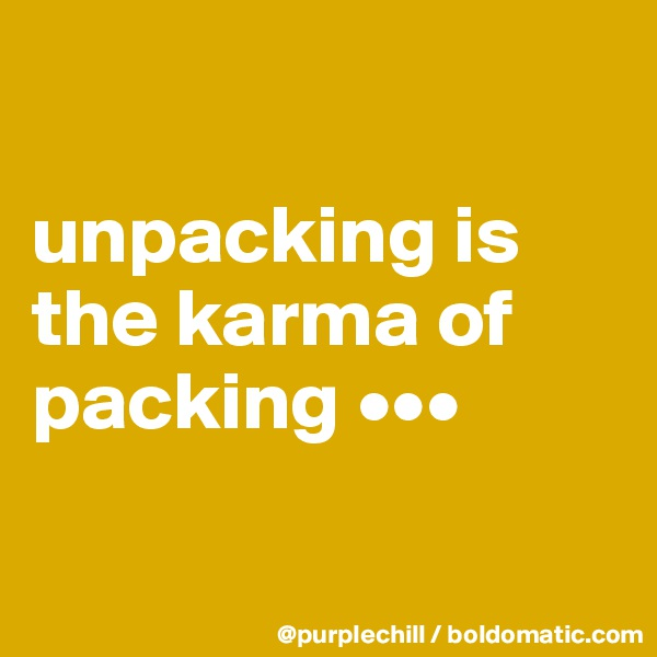 unpacking is the karma of packing •••