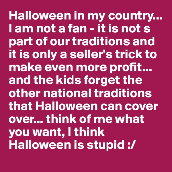 Halloween in my country... I am not a fan - it is not s part of our traditions and it is only a seller's trick to make even more profit... and the kids forget the other national traditions that Halloween can cover over... think of me what you want, I think Halloween is stupid :/