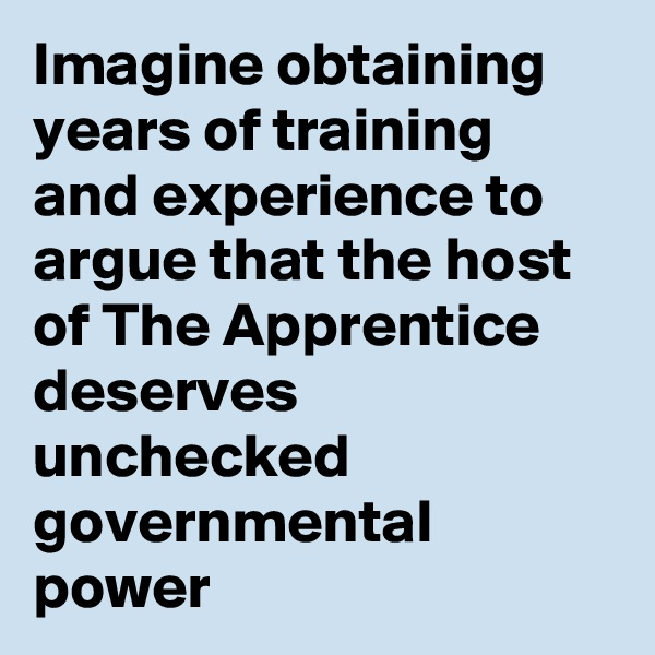 Imagine obtaining years of training and experience to argue that the host of The Apprentice deserves unchecked governmental power
