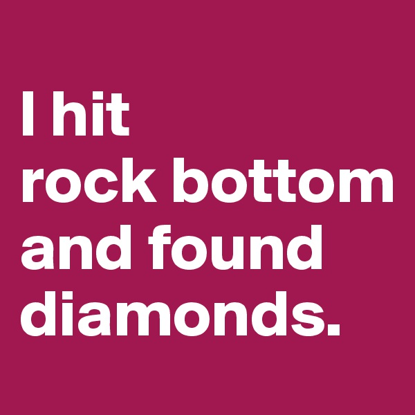 l hit           rock bottom                      and found diamonds.