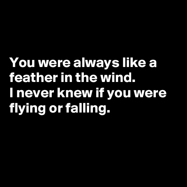 You were always like a feather in the wind. I never knew if you were flying or falling.