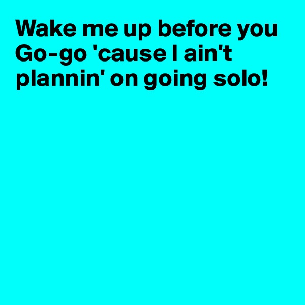 Wake me up before you Go-go 'cause I ain't plannin' on going solo!