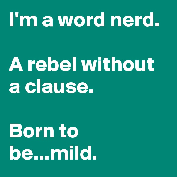 I'm a word nerd.  A rebel without a clause.  Born to be...mild.