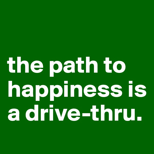 the path to happiness is a drive-thru.