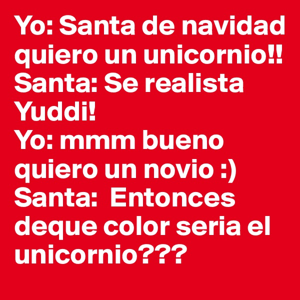 Yo: Santa de navidad quiero un unicornio!!  Santa: Se realista Yuddi! Yo: mmm bueno quiero un novio :) Santa:  Entonces deque color seria el unicornio???