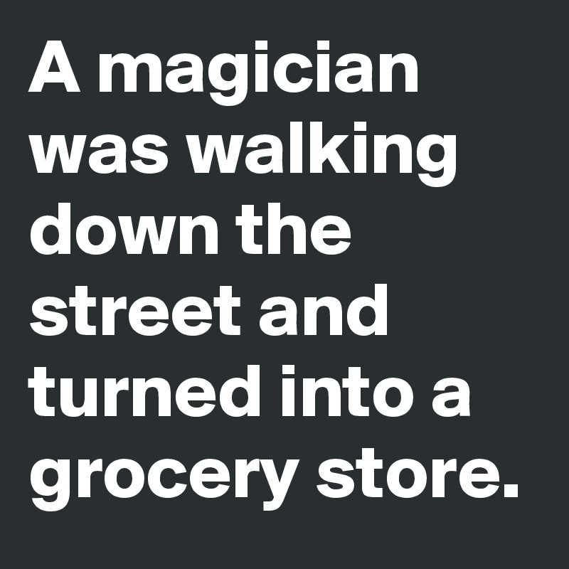 A magician was walking down the street and turned into a grocery store.