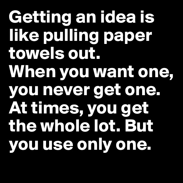Getting an idea is like pulling paper towels out.  When you want one, you never get one. At times, you get the whole lot. But you use only one.