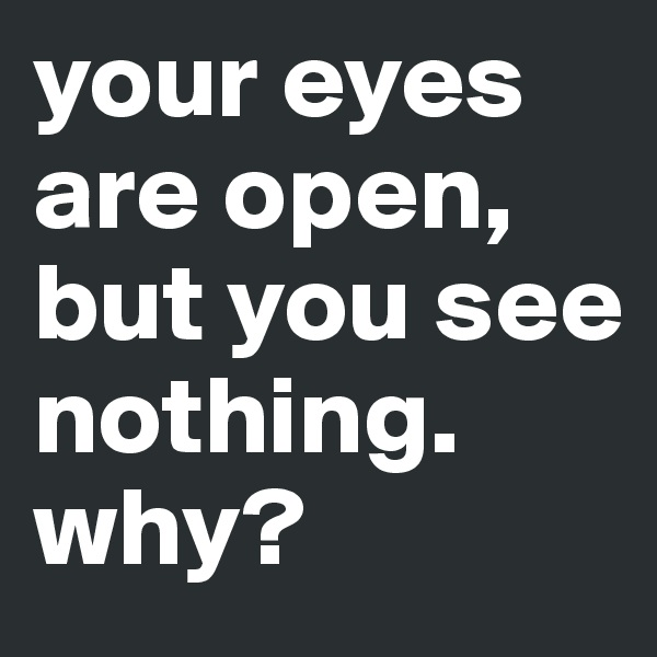 your eyes are open, but you see nothing. why?