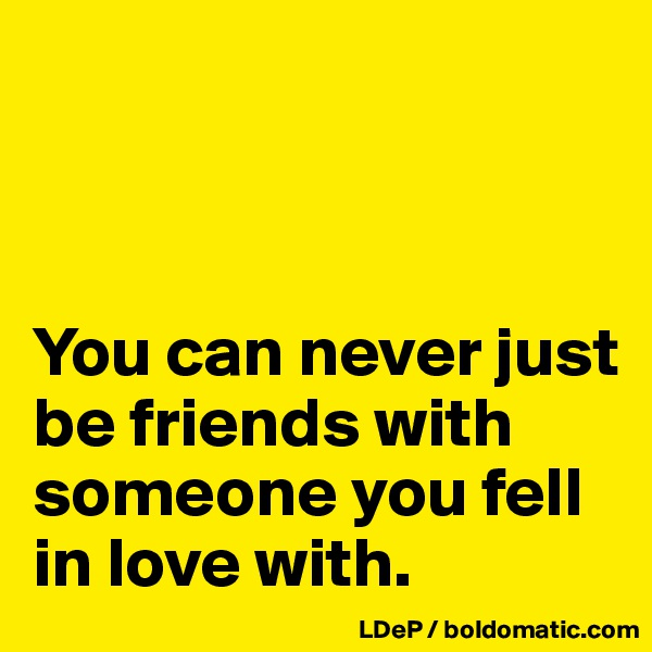 You can never just be friends with someone you fell in love with.