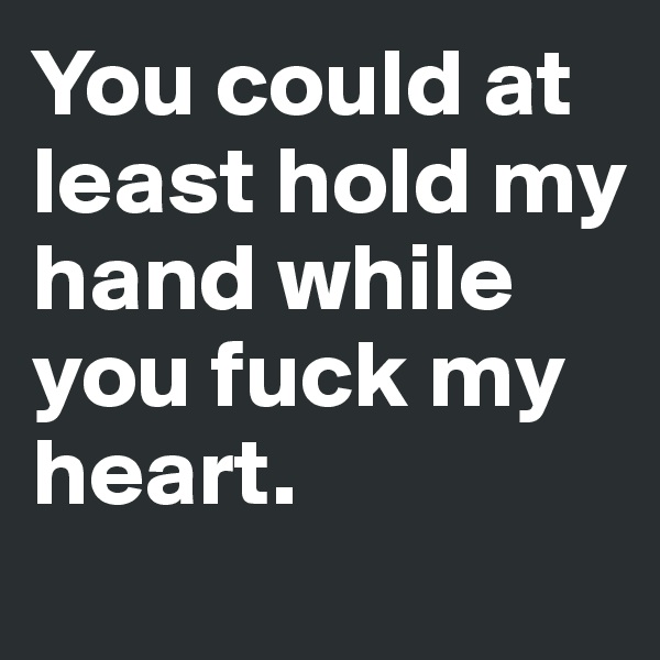You could at least hold my hand while you fuck my heart.