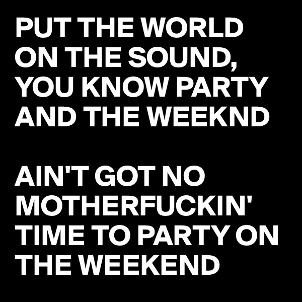 PUT THE WORLD ON THE SOUND, YOU KNOW PARTY AND THE WEEKND  AIN'T GOT NO MOTHERFUCKIN' TIME TO PARTY ON THE WEEKEND
