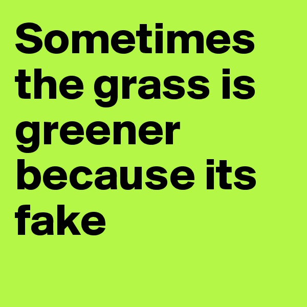 Sometimes the grass is greener because its fake