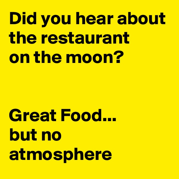 Did you hear about the restaurant on the moon?   Great Food... but no atmosphere
