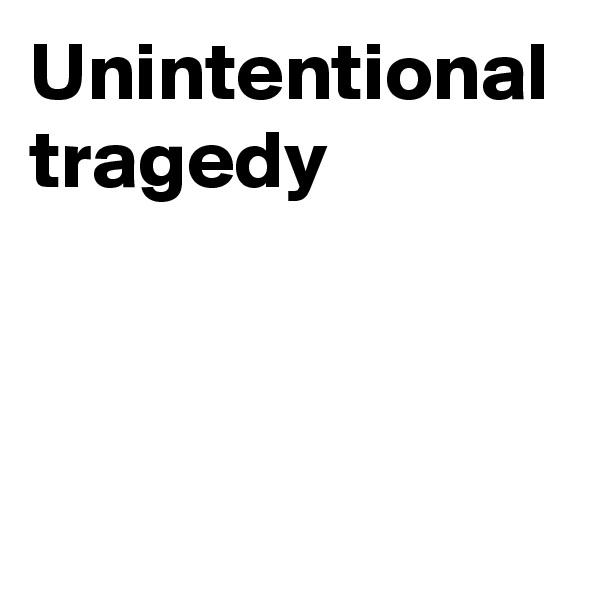 Unintentional tragedy