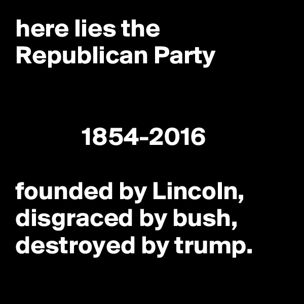 here lies the Republican Party                1854-2016  founded by Lincoln, disgraced by bush, destroyed by trump.