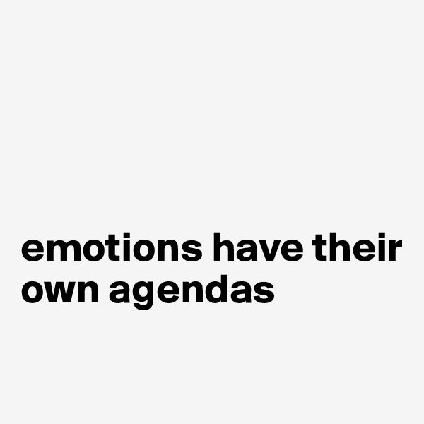 emotions have their own agendas