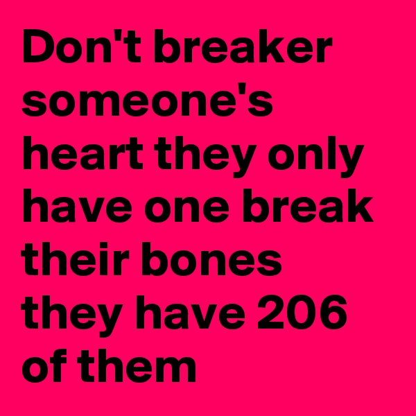 Don't breaker someone's heart they only have one break their bones they have 206 of them