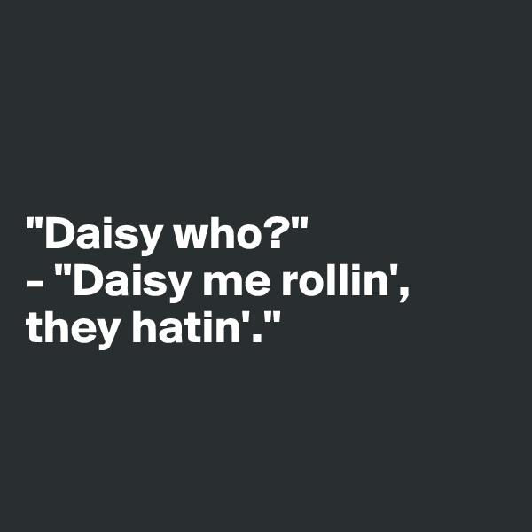 """""""Daisy who?"""" - """"Daisy me rollin', they hatin'."""""""
