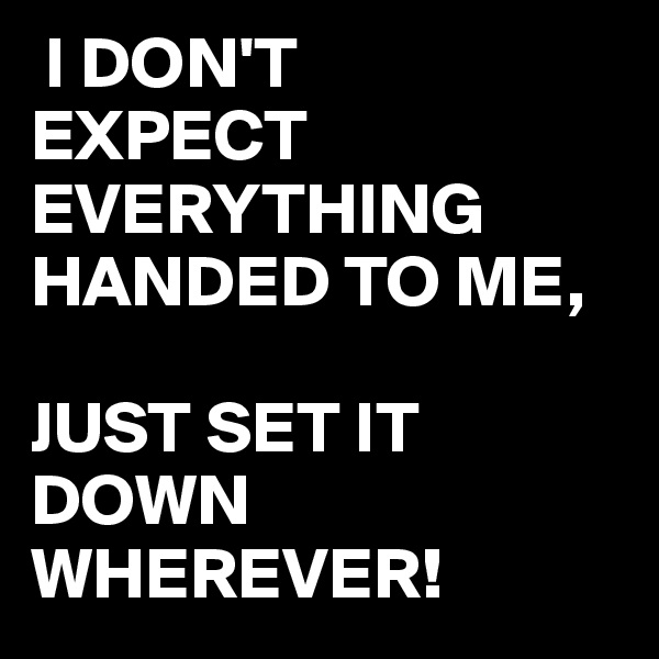 I DON'T EXPECT EVERYTHING HANDED TO ME,  JUST SET IT DOWN WHEREVER!