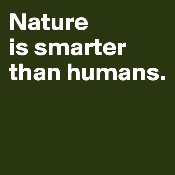 Nature  is smarter  than humans.